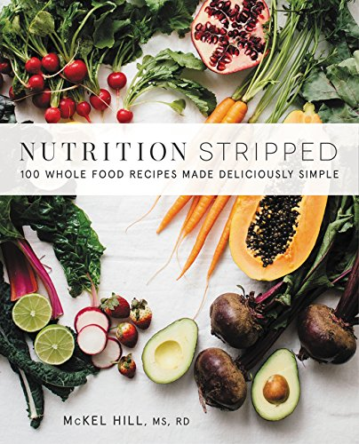 Nutrition Stripped: 100 Whole-Food Recipes Made Deliciously Simple by McKel Hill