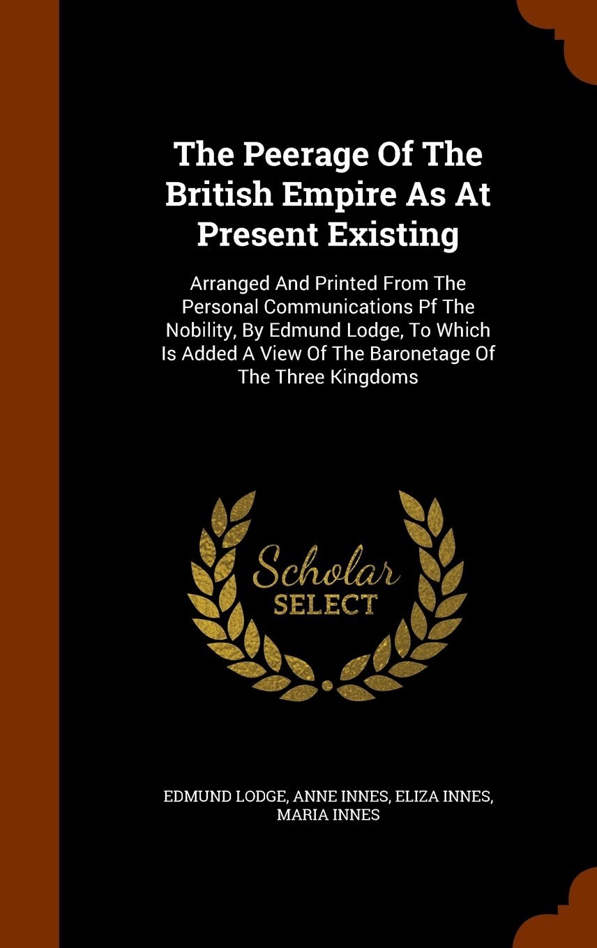 Read Online The Peerage Of The British Empire As At Present Existing: Arranged And Printed From The Personal Communications Pf The Nobility, By Edmund Lodge, To ... View Of The Baronetage Of The Three Kingdoms ebook