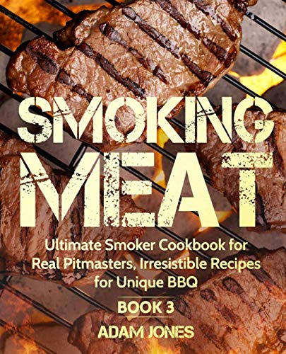 Smoking Meat: Ultimate Smoker Cookbook for Real Pitmasters, Irresistible Recipes for Unique BBQ: Book 3 (The Bbq Ultimate)