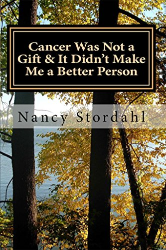 Cancer Was Not a Gift & It Didn't Make Me a Better Person: A memoir about cancer as I know it by [Stordahl, Nancy]