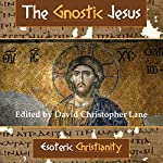 The Gnostic Jesus: Esoteric Christianity | David Christopher Lane