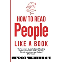 How to Read People Like a Book: The Complete Guide to Speed-Reading People, Understand Body Language, Decode Intentions, and Connect Effortlessly