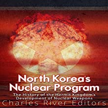 North Korea's Nuclear Program: The History of the Hermit Kingdom's Development of Nuclear Weapons Audiobook by Charles River Editors Narrated by Dan Gallagher
