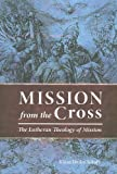 Mission from the Cross : The Lutheran Theology of Mission, Schulz, Klaus Detlev, 0758613504