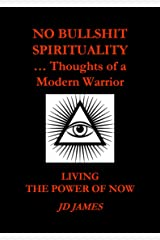 NO BULLSHIT SPIRITUALITY ... Thoughts of a Modern Warrior: Living the Power of Now Kindle Edition