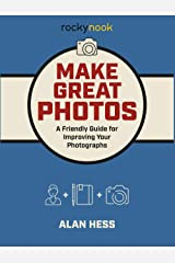 Make Great Photos: A Friendly Guide for Improving Your Photographs Kindle Edition