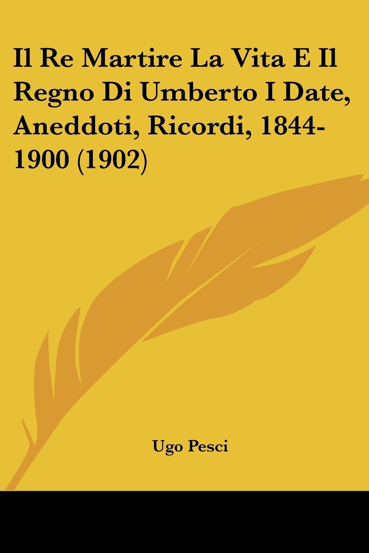 Il Re Martire La Vita E Il Regno Di Umberto I Date, Aneddoti, Ricordi, 1844-1900 (1902) (Italian Edition) PDF