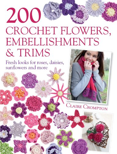 (200 Crochet Flowers, Embellishments & Trims: Contemporary designs for embellishing all of your accessories)