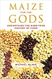 Maize for the Gods: Unearthing the 9,000-Year History of Corn