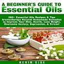 Essential Oils: A Beginner's Guide to Essential Oils: 200+ Essential Oils Recipes & Tips - Aromatherapy Natural Homemade Remedies to Improve Your Skin, Health, Lose Weight, & Overcome Anxiety! Audiobook by Kevin Gise Narrated by Mark Winter
