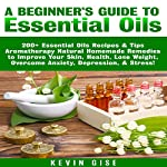 Essential Oils: A Beginner's Guide to Essential Oils: 200+ Essential Oils Recipes & Tips - Aromatherapy Natural Homemade Remedies to Improve Your Skin, Health, Lose Weight, & Overcome Anxiety! | Kevin Gise