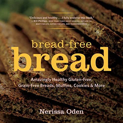 Bread-Free Bread: Amazingly Healthy Gluten-Free, Grain-Free Breads, Muffins, Cookies & More