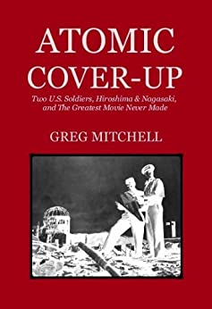 ATOMIC COVER-UP:  Two U.S. Soldiers, Hiroshima & Nagasaki, and The Greatest Movie Never Made by [Mitchell, Greg]
