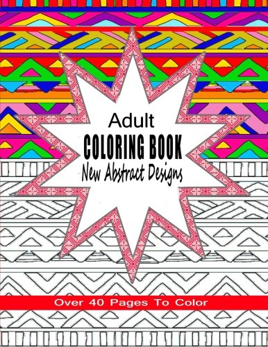 Read Online Adult Coloring Book New Abstract Designs: Stress Relief, Meditation or For Fun With Over 40 Pages To Color (Coloring Books For Adults) PDF