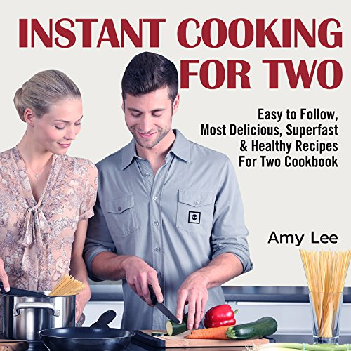 Instant Cooking For Two: Easy to Follow, Most Delicious, Superfast & Healthy Recipes For Two Cookbook by Amy  Lee