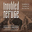 Troubled Refuge: Struggling for Freedom in the Civil War Audiobook by Chandra Manning Narrated by Bernadette Dunne