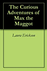 The Curious Adventures of Max the Maggot Kindle Edition