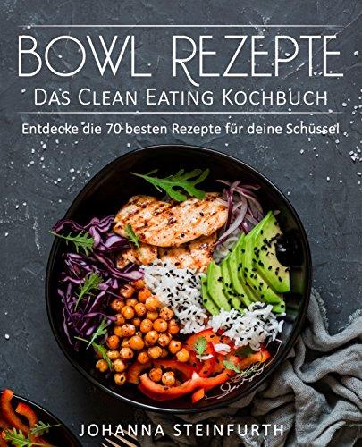 Bowl Rezepte – Das Clean Eating Kochbuch: Entdecke die 70 besten Rezepte für deine Schüssel (Breakfast Bowls, Express Bowls, Super Bowls, Vegane Bowls, ... Superfood Kochbuch) (German Edition) by Johanna Steinfurth