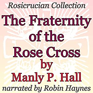 The Fraternity of the Rose Cross: Rosicrucian Collection Audiobook