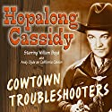 Hopalong Cassidy: Cowtown Troubleshooters Radio/TV Program by Howard Swart, Dean Owen, Harold Swanton Narrated by William Boyd, Andy Clyde, Howard McNear, Barton Yarborough