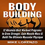 Bodybuilding: 12 Absolute Best Workout Programs to Grow Stronger, Gain Muscle Mass, & Build the Ultimate Muscular Physique | Mike Lorenzo