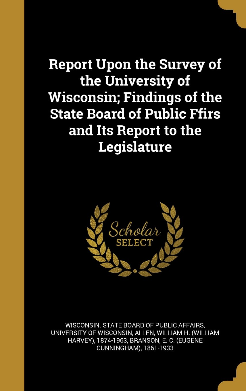 Download Report Upon the Survey of the University of Wisconsin; Findings of the State Board of Public Ffirs and Its Report to the Legislature ebook