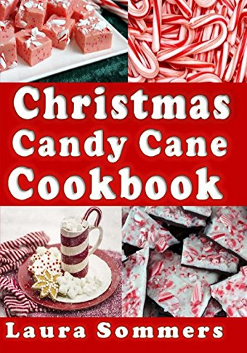 (Christmas Candy Cane Cookbook: Recipes Using Peppermint Candy Canes (Christmas Cookbook) (Volume 4))