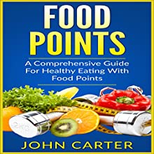 Food Points: A Comprehensive Guide for Healthy Eating with Food Points: With Over 40 Satisfying Recipes for Every Meal of the Day Audiobook by John Carter Narrated by Robert Tobin