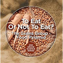 To Eat Or Not To Eat?  The Grains Group - Food Pyramid (2nd Grade Science Series Book 4)