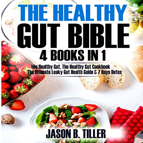 The Healthy Gut Bible: 4 Books in 1: The Healthy Gut, The Healthy Gut Cookbook, The Ultimate Leaky Gut Health Guide & 7 Days Detox by Jason B. Tiller