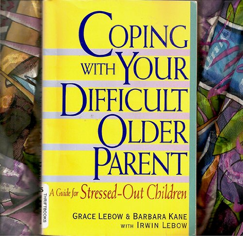 Coping With Your Difficult Older Parent A Guide for Stressed-Out Children - 1999 publication.