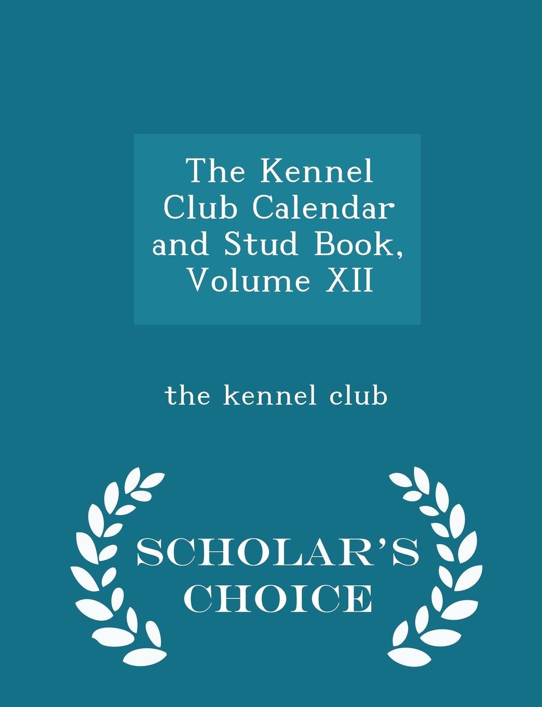 The Kennel Club Calendar and Stud Book, Volume XII - Scholar's Choice Edition ebook