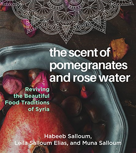 The Scent of Pomegranates and Rose Water: Reviving the Beautiful Food Traditions of Syria by Habeeb Salloum, Leila Salloum Elias, Muna Salloum