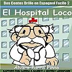 Des Contes Drôle en Espagnol Facile 2 [Funny Tales in Easy Spanish 2]: El Hospital Loco [The Crazy Hospital] | Álvaro Parra Pinto