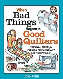 When Bad Things Happen to Good Quilters: Survival guide for fixing & finishing any quilting project
