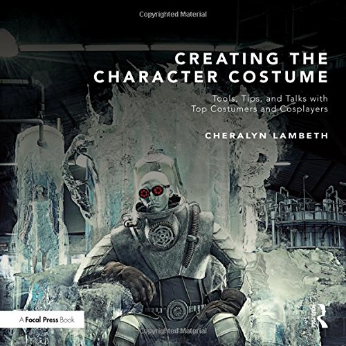 Creating the Character Costume: Tools, Tips, and Talks with Top Costumers and (Commercial Character Costumes)