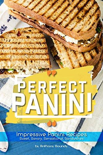 Perfect Panini: Impressive Panini Recipes- Sweet, Savory, Sensational Sandwiches