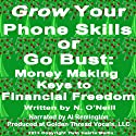Grow Your Phone Skills or Go Bust: Money Making Keys to Financial Freedom Audiobook by N. O'Neill Narrated by Al Remington