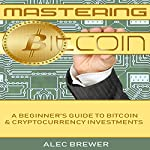 Mastering Bitcoin: A Beginner's Guide to Bitcoin and Cryptocurrency Investments | Alec Brewer