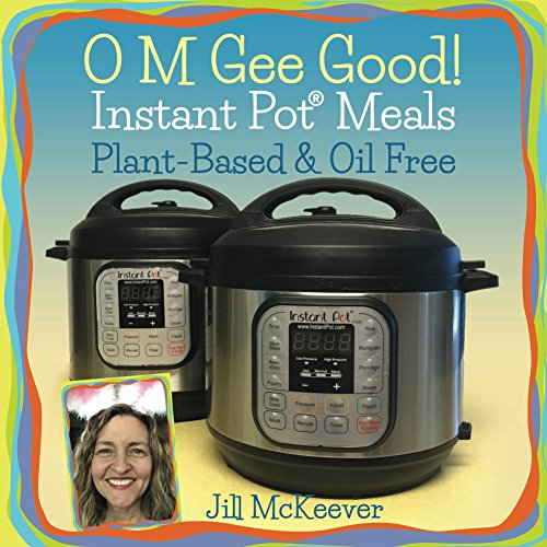 O M Gee Good! Instant Pot Meals, Plant-Based & Oil-Free by Jill McKeever