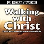 Walking with Christ: Essential Lessons for Experiencing Love and Unity with God | Dr. Robert Stevenson