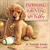 Everything I Know about Parenting I Learned from My Puppy, H. Norman Wright, 0736906495