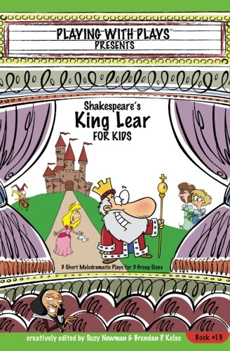 Shakespeare's King Lear for Kids: 3 Short Melodramatic Plays for 3 Group Sizes (Playing With Plays) (Volume 19)
