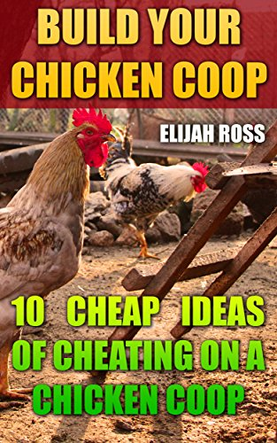Build Your Chicken Coop: 10 Cheap Ideas Of Cheating On A Chicken Coop by [Ross, Elijah]