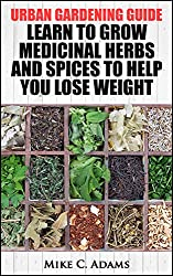 Urban Gardening Guide : Learn To Grow Medicinal Herbs and Spices to Help You Lose Weight (Tips To Built Your Backyard Mini Farming For Self Weight Loss) (English Edition)