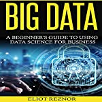 Big Data: A Beginner's Guide to Using Data Science for Business | Eliot P. Reznor