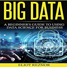 Big Data: A Beginner's Guide to Using Data Science for Business Audiobook by Eliot P. Reznor Narrated by Alex Lancer