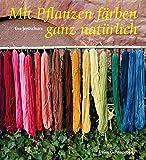 Mit Pflanzen färben - ganz natürlich: Neue Rezepte zum Färben von Wolle und Seide