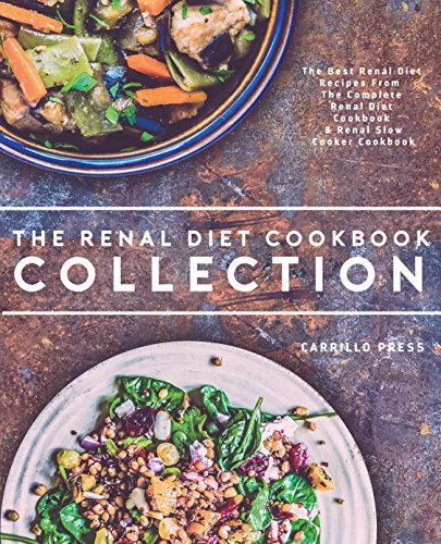 Renal Diet Cookbook Collection: The Best Renal Diet Recipes From The Complete Renal Diet Cookbook & Renal Slow  Cooker Cookbook by Carrillo Press