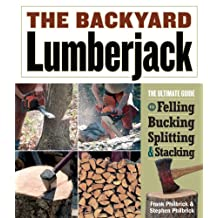 The Backyard Lumberjack: The Ultimate Guide to Felling, Bucking, Spitting & Stacking